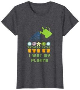 I Wet My Plants T-Shirt Gift for Gardeners